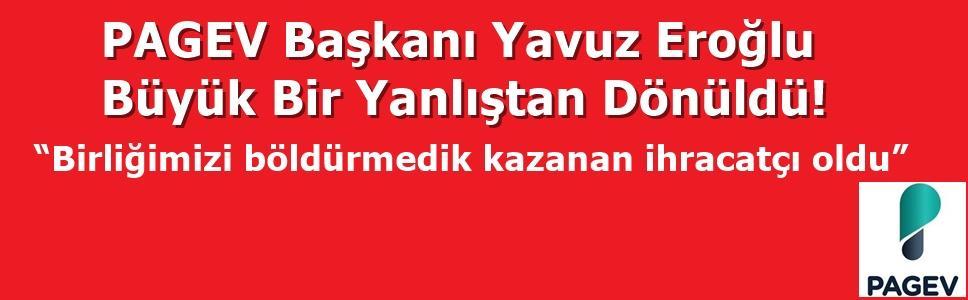 """PAGEV Başkanı Yavuz Eroğlu: """"BİRLİĞİMİZİ BÖLDÜRTMEDİK KAZANAN İHRACATÇIMIZ OLDU"""""""